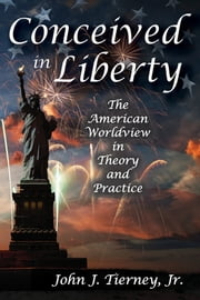 Conceived in Liberty - The American Worldview in Theory and Practice ebook by John J. Tierney, Jr.