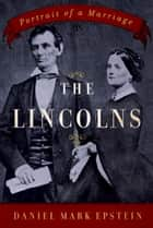 The Lincolns - Portrait of a Marriage ebook by Daniel Mark Epstein