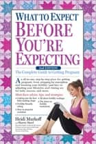 What to Expect Before You're Expecting - The Complete Guide to Getting Pregnant ebook by Heidi Murkoff, Sharon Mazel