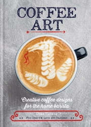 Coffee Art - Creative Coffee Designs for the Home Barista ebook by Dhan Tamang