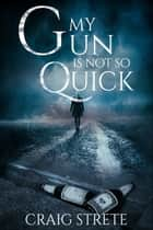 My Gun Is Not So Quick ebook by Craig Strete