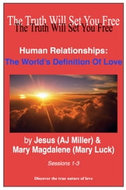 Human Relationships: The World's Definition of Love Sessions 1-3 ebook by Jesus (AJ Miller),Mary Magdalene (Mary Luck)