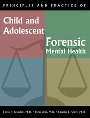 Principles and Practice of Child and Adolescent Forensic Mental Health ebook by Elissa P. Benedek,Peter Ash,Charles L. Scott