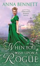 When You Wish Upon a Rogue - A Debutante Diaries Novel ebook by Anna Bennett