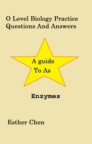 O Level Biology Practice Questions And Answers Enzymes ebook by Esther Chen
