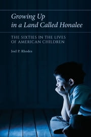 Growing Up in a Land Called Honalee - The Sixties in the Lives of American Children ebook by Joel P. Rhodes
