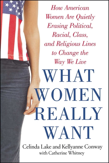 What Women Really Want - How American Women Are Quietly Erasing Political, Racial, Class, and Religious Lines to Change the Way We Live ebook by Kellyanne Conway,Celinda Lake