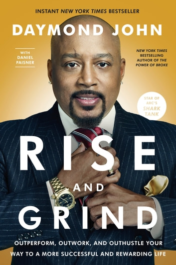 Rise and Grind - Outperform, Outwork, and Outhustle Your Way to a More Successful and Rewarding Life ebook by Daymond John,Daniel Paisner