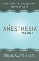 The Anesthesia Fact Book - Everything You Need To Know Before Surgery ebook by Frank Sweeny