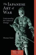 The Japanese Art of War - Understanding the Culture of Strategy ebook by Thomas Cleary