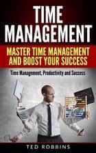 Time Management: Master Time Management and Boost Your Success ebook by Ted Robbins
