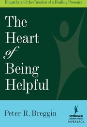 The Heart of Being Helpful - Empathy and the Creation of a Healing Presence ebook by Peter R. Breggin, MD