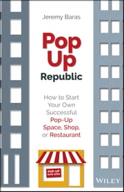 PopUp Republic - How to Start Your Own Successful Pop-Up Space, Shop, or Restaurant ebook by Jeremy Baras