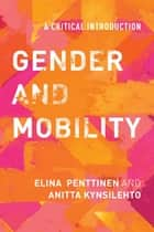 Gender and Mobility - A Critical Introduction ebook by Elina Penttinen, Lecturer in Gender Studies at the University of Helsinki, Anitta Kynsilehto