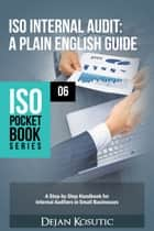 ISO Internal Audit – A Plain English Guide - A Step-by-Step Handbook for Internal Auditors in Small Businesses ebook by Dejan Kosutic