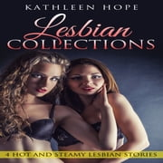 Lesbian Collections: 4 Hot and Steamy Lesbian Stories audiobook by Kathleen Hope