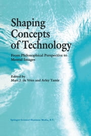 Shaping Concepts of Technology - From Philosophical Perspective to Mental Images ebook by Marc J de Vries,Arley Tamir