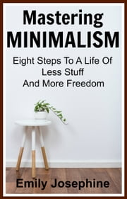Mastering Minimalism: Eight Steps To A Life Of Less Stuff And More Freedom 電子書 by Emily Josephine