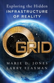 The Grid - Exploring the Hidden Infrastructure of Reality ebook by Marie D. Jones,Larry Flaxman
