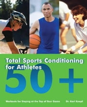 Total Sports Conditioning for Athletes 50+ - Workouts for Staying at the Top of Your Game ebook by Karl Knopf, M.D.