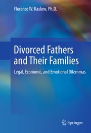 Divorced Fathers and Their Families - Legal, Economic, and Emotional Dilemmas ebook by Florence W. Kaslow