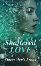 Shattered Love ebook by Stacey Marie Brown