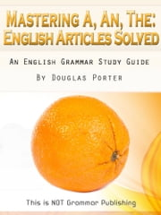 Mastering A, An, The - English Articles Solved + 98 REAL-WORLD EXAMPLES - An English Grammar Study Guide ebook by Douglas Porter