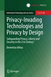 Privacy-Invading Technologies and Privacy by Design - Safeguarding Privacy, Liberty and Security in the 21st Century ebook by Demetrius Klitou