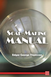 Soap-Making Manual- A Practical Handbook on the Raw Materials, Their Manipulation, Analysis and Control in the Modern Soap Plant ebook by Edgar George Thomssen