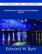 The Progress of Invention in the Nineteenth Century. - The Original Classic Edition ebook by Edward W. Byrn
