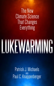 Lukewarming - The New Climate Science that Changes Everything ebook by Patrick J. Michaels,Paul C. Knappenberger
