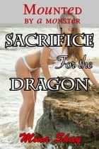 Mounted by a Monster: Sacrifice For the Dragon ebook by Mina Shay