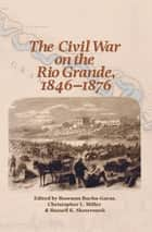 The Civil War on the Rio Grande, 1846–1876 ebook by Roseann Bacha-Garza, Christopher L. Miller, Russell K. Skowronek
