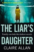 The Liar's Daughter: The gripping new bestselling psychological thriller of 2020 with a twist that will keep you guessing until the end ebook by Claire Allan