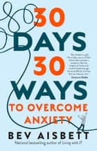 30 Days 30 Ways to Overcome Anxiety: from Australia's bestselling anxiety expert ebook by Bev Aisbett