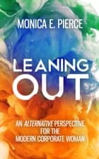 Leaning Out - An Alternative Perspective for the Modern Corporate Woman ebook by Monica E. Pierce