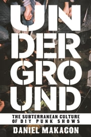 Underground - The Subterranean Culture of Punk House Shows ebook by Daniel Makagon