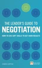 The Leader's Guide to Negotiation - How to Use Soft Skills to Get Hard Results ebook by Simon Horton