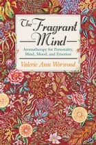 The Fragrant Mind - Aromatherapy for Personality, Mind, Mood and Emotion ebook by Valerie Ann Worwood