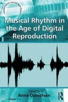 Musical Rhythm in the Age of Digital Reproduction ebook by Anne Danielsen