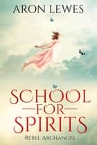 School for Spirits: Rebel Archangel - Spirit School, #3 ebook by Aron Lewes