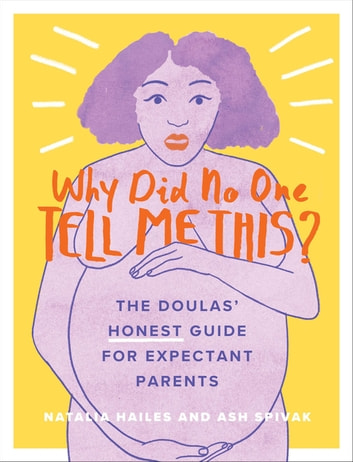 Why Did No One Tell Me This? - The Doulas' (Honest) Guide for Expectant Parents ebook by Natalia Hailes,Ash Spivak