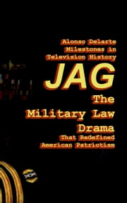 Milestones in Television History: JAG, the Military Law Drama that Redefined American Patriotism ebook by Alonso Delarte