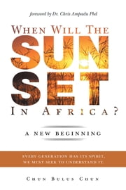 When Will the Sun Set in Africa? - A New Beginning: Every Generation has its Spirit, we must seek to understand it. ebook by Chun Chun Bulus