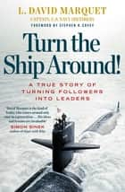 Turn The Ship Around! - A True Story of Building Leaders by Breaking the Rules ebook by L. David Marquet, Stephen R Covey