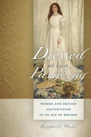 Dressed as in a Painting - Women and British Aestheticism in an Age of Reform ebook by Kimberly Wahl