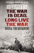 The War is Dead, Long Live the War - Bosnia: the Reckoning ebook by Ed Vulliamy