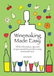 Winemaking Made Easy: Learn how to create the perfect house wine ebook by James Newton