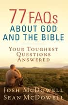 77 FAQs About God and the Bible - Your Toughest Questions Answered ebook by Josh McDowell, Sean McDowell