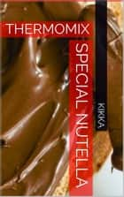 SPECIAL NUTELLA AVEC THERMOMIX - RECETTES TM31 TM5 ebook by KIKKA